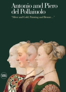 "Antonio and Piero del Pollaiuolo : ""Silver and Gold, Painting and Bronze..."", Hardback Book"
