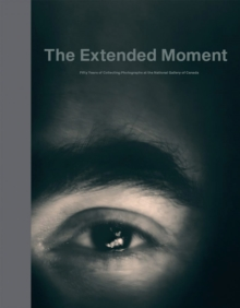 The Extended Moment - Fifty Years Collecting Photographs at the National Gallery of Canada, Hardback Book