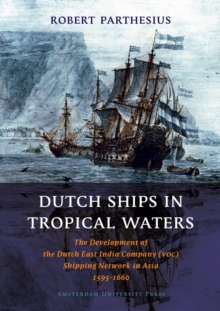 Dutch Ships in Tropical Waters : The Development of the Dutch East India Company (VOC) Shipping Network in Asia 1595-1660, Paperback / softback Book