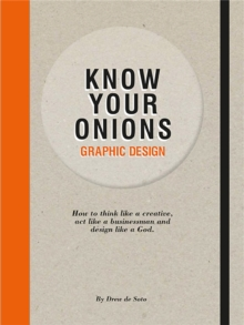 Know Your Onions: Graphic Design : How to Think Like a Creative, Act Like a Businessman and Design Like a God, Paperback Book