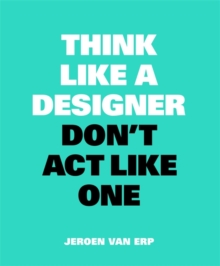 Think like a Designer, Don't Act Like One, Paperback / softback Book