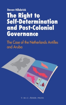 The Right to Self-Determination and Post-Colonial Governance : The Case of the Netherlands Antilles and Aruba, Hardback Book