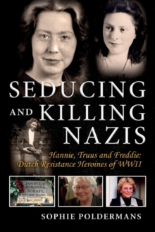 Seducing and Killing Nazis : Hannie, Truus and Freddie: Dutch Resistance Heroines of WWII, Paperback / softback Book