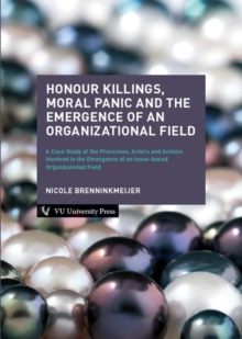 Honour Killings, Moral Panic and the Emergence of an Organizational Field : A Case Study of the Processes, Actors and Actions Involved in the Emergence of an Issue-based Organizational Field, Paperback Book