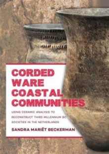 Corded Ware Coastal Communities : Using ceramic analysis to reconstruct third millennium BC societies in the Netherlands, Hardback Book