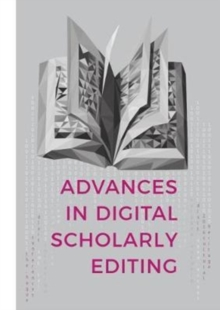 Advances in Digital Scholarly Editing : Papers presented at the DiXiT conferences in The Hague, Cologne, and Antwerp, Hardback Book
