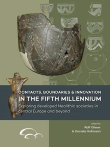 Contacts, Boundaries and Innovation in the Fifth Millennium : Exploring Developed Neolithic Societies in Central Europe and Beyond, Paperback / softback Book