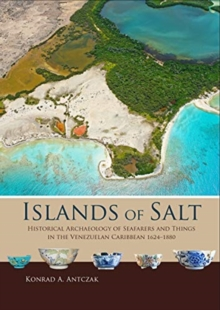 Islands of Salt : Historical Archaeology of Seafarers and Things in the Venezuelan Caribbean, 1624-1880, Hardback Book