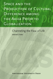 Space and the Production of Cultural Difference among the Akha Prior to Globalization : Channeling the Flow of Life, Paperback / softback Book