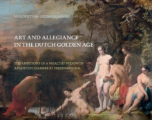 Art and Allegiance in the Dutch Golden Age : The Ambitions of a Wealthy Widow in a Painted Chamber by Ferdinand Bol, Paperback / softback Book