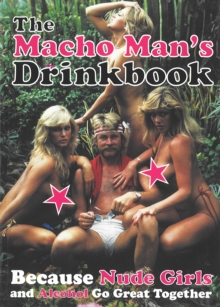 The Macho Man's Drinkbook : Because Nude Girls and Alcohol Go Great Together, Paperback Book
