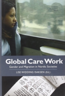 Global Care Work : Gender & Migration in Nordic Societies, Hardback Book
