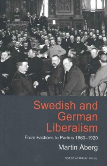 Swedish and German Liberalism : From Factions to Parties 1860-1920, Hardback Book