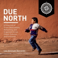 Due North : A Collection of Travel Observations, Reflections, And Snapshots Across Colo, Hardback Book