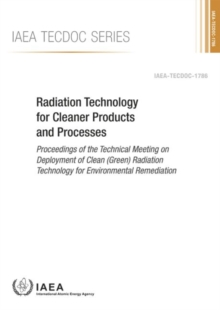 Radiation Technology for Cleaner Products and Processes : Proceedings of the Technical Meeting on Deployment of Clean (Green) Radiation Technology for Environmental Remediation, Paperback / softback Book