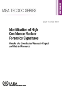 Identification of High Confidence Nuclear Forensics Signatures : Results of a Coordinated Research Project and Related Research, Paperback / softback Book