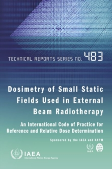 Dosimetry of Small Static Fields Used in External Beam Radiotherapy: An International Code of Practice for Reference and Relative Dose Determination Prepared Jointly by the IAEA and AAPM, Paperback / softback Book
