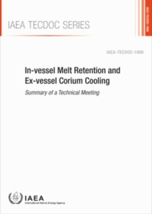 In-vessel Melt Retention and Ex-vessel Corium Cooling : Summary of a Technical Meeting, Paperback / softback Book