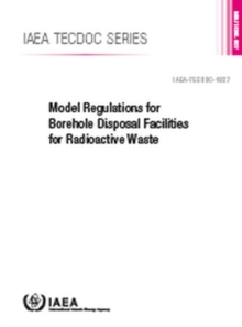 Model Regulations for Borehole Disposal Facilities for Radioactive Waste : IAEA TECDOC No. 1827, Paperback / softback Book
