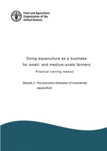 Doing aquaculture as a business for small- and medium-scale farmers : practical training manual, Module 2: The economic dimension of commercial aquaculture, Paperback / softback Book
