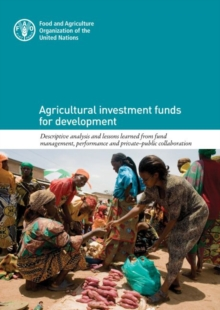 Agricultural Investment Funds for Development : Descriptive Analysis and Lessons Learned from Fund Management, Performance and Private-Public Collaboration, Paperback / softback Book