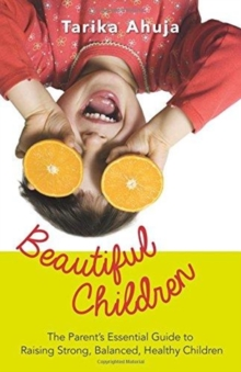 Beautiful Children: The Parent's Essential Guidebook for Raising Strong,Balanced, Healthy Children, Paperback / softback Book