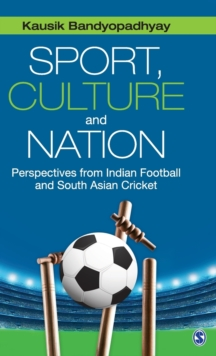 Sport, Culture and Nation : Perspectives from Indian Football and South Asian Cricket, Hardback Book