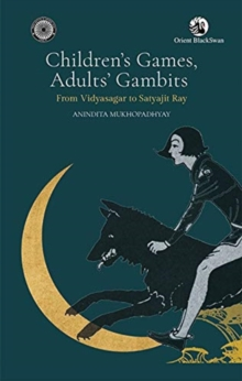 Children's Games Adults ' Gambits: : from Vidyasagar to Satyajit Ray, Hardback Book