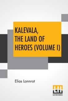 Kalevala, The Land Of Heroes (Volume I) : Translated By William Forsell Kirby; Edited By Ernest Rhys, Paperback / softback Book