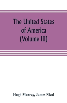The United States of America (Volume III) : their history from the earliest period; their industry, commerce, banking transactions, and national works; their institutions and character, political, soc, Paperback / softback Book