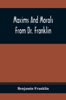 Maxims And Morals From Dr. Franklin : Being Incitements To Industry, Frugality, And Prudence, Paperback / softback Book