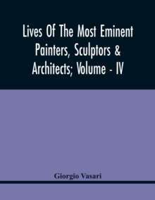Lives Of The Most Eminent Painters, Sculptors & Architects; Volume - Iv, Paperback / softback Book