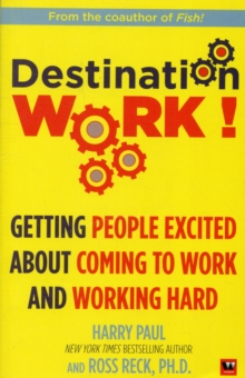 Destination Work! : Getting People Excited About Coming to Work and Working Hard, Paperback / softback Book