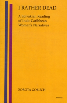 I Rather Dead: A Spivakian Reading of Indo-Caribbean Women's Narratives (Low-price Edition), Hardback Book
