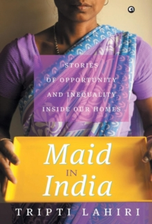 MAID IN INDIA : Stories of Inequality and Opportunity Inside Our Homes, Hardback Book