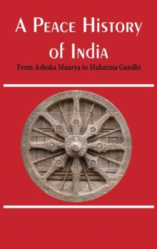 A Peace History of India : From Ashoka Maurya to Mahatma Gandhi, Hardback Book