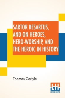 Sartor Resartus, And On Heroes, Hero-Worship, And The Heroic In History : With Introduction By Professor W. H. Hudson Edited By Ernest Rhys, Paperback / softback Book
