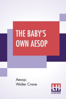 The Baby's Own Aesop : Being The Fables Condensed In Rhyme With Portable Morals By Walter Crane With Contribution By William James Linton, Paperback / softback Book