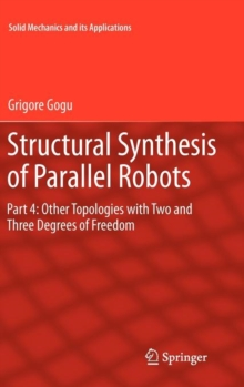 Structural Synthesis of Parallel Robots : Part 4: Other Topologies with Two and Three Degrees of Freedom, Hardback Book