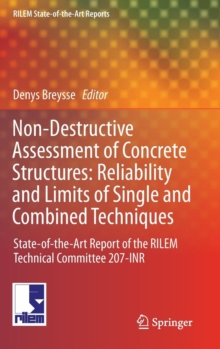 Non-Destructive Assessment of Concrete Structures: Reliability and Limits of Single and Combined Techniques : State-of-the-Art Report of the RILEM Technical Committee 207-INR, Hardback Book