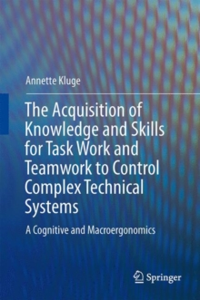 The Acquisition of Knowledge and Skills for Taskwork and Teamwork to Control Complex Technical Systems : A Cognitive and Macroergonomics Perspective, Hardback Book