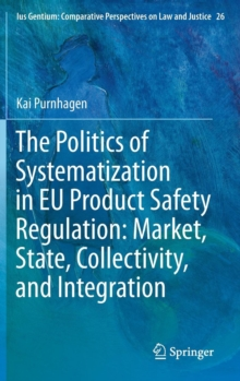 The Politics of Systematization in EU Product Safety Regulation: Market, State, Collectivity, and Integration, Hardback Book