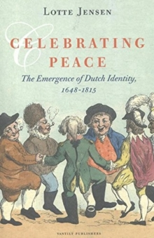 Celebrating Peace : The Emergence of Dutch Identity, 1648-1815, Paperback Book