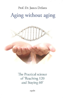 "Aging Without Aging : The Practical Science of ""Reaching 120 & Staying 60"", Paperback / softback Book"
