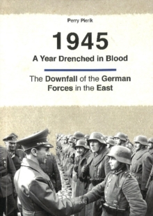 1945 -- A Year Drenched in Blood : The Downfall of the German Forces in the East, Paperback Book