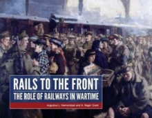 Rails to the Front : The Role of Railways in Wartime, Hardback Book