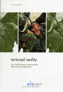 Tortured Reality : How Media Framing of Waterboarding Affects Judicial Independence, Paperback Book