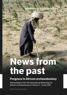 News from the Past: Progress in African Archaeobotany : Proceedings of the 7th International Workshop on African Archaeobotany in Vienna, 2 - 5 July 2012, Hardback Book
