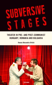 Subversive Stages : Theater in Pre- and Post-Communist Hungary, Romania, and Bulgaria, Hardback Book