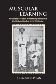 Muscular Learning : Cricket and Education in the Making of the British West Indies at the end of the 19th Century, Paperback / softback Book